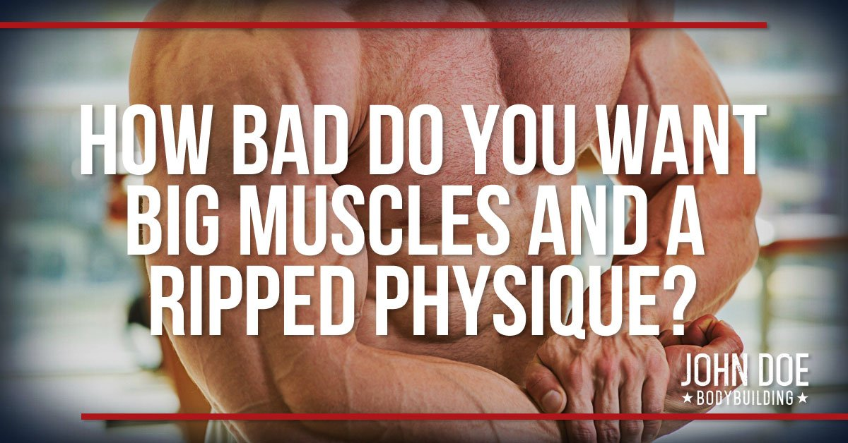 How Bad Do You Want Big Muscles And A Ripped Physique?
