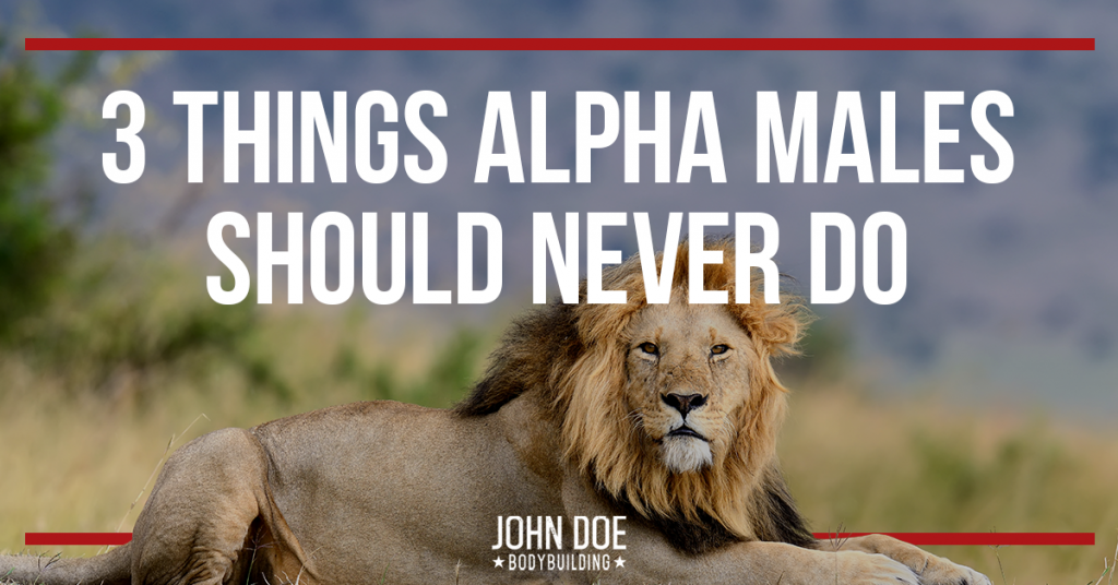 3 Things Alpha Males Should Never Do